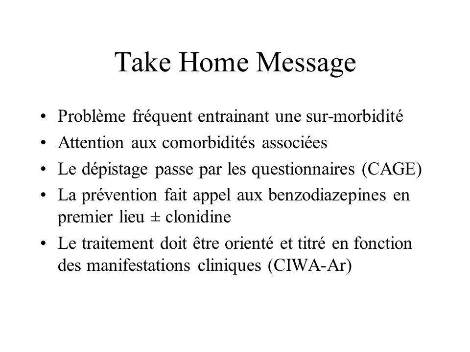 Take Home Message Problème fréquent entrainant une sur-morbidité Attention aux comorbidités associées Le dépistage passe par les questionnaires (CAGE)