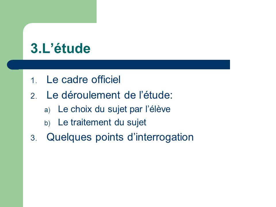 3.Létude 1. Le cadre officiel 2. Le déroulement de létude: a) Le choix du sujet par lélève b) Le traitement du sujet 3. Quelques points dinterrogation