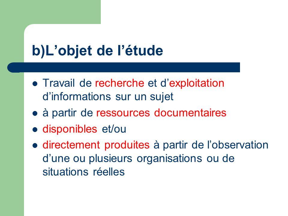 b)Lobjet de létude Travail de recherche et dexploitation dinformations sur un sujet à partir de ressources documentaires disponibles et/ou directement produites à partir de lobservation dune ou plusieurs organisations ou de situations réelles