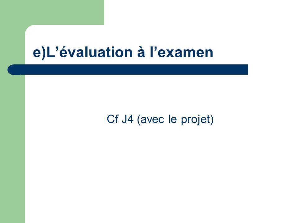 e)Lévaluation à lexamen Cf J4 (avec le projet)