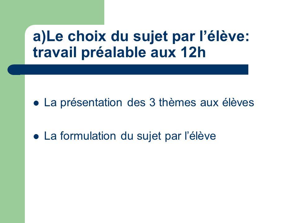 a)Le choix du sujet par lélève: travail préalable aux 12h La présentation des 3 thèmes aux élèves La formulation du sujet par lélève