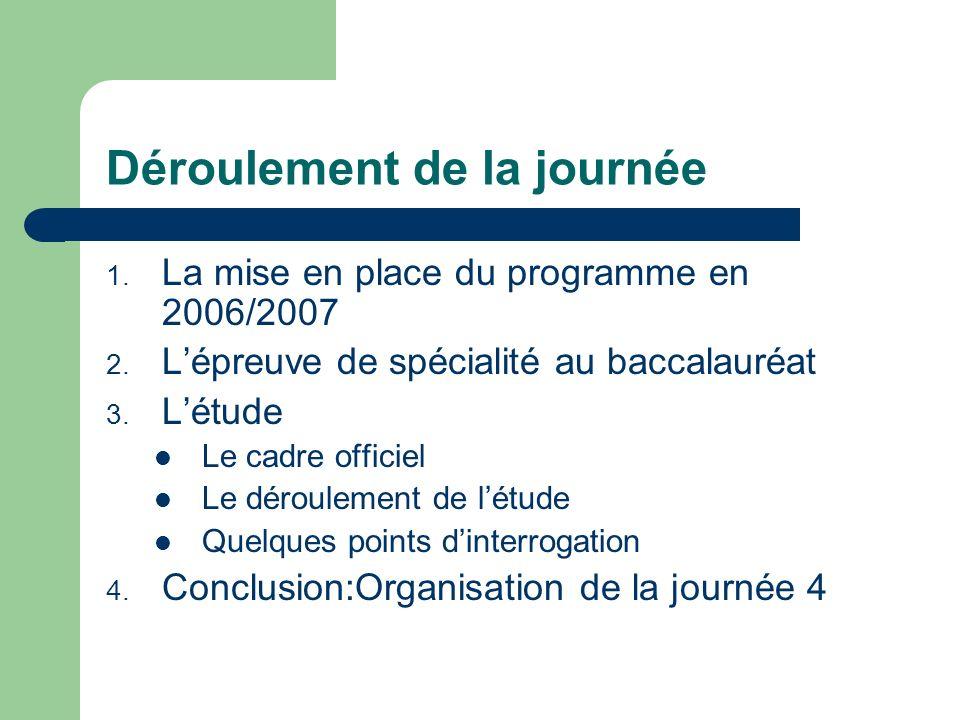 Déroulement de la journée 1. La mise en place du programme en 2006/2007 2. Lépreuve de spécialité au baccalauréat 3. Létude Le cadre officiel Le dérou