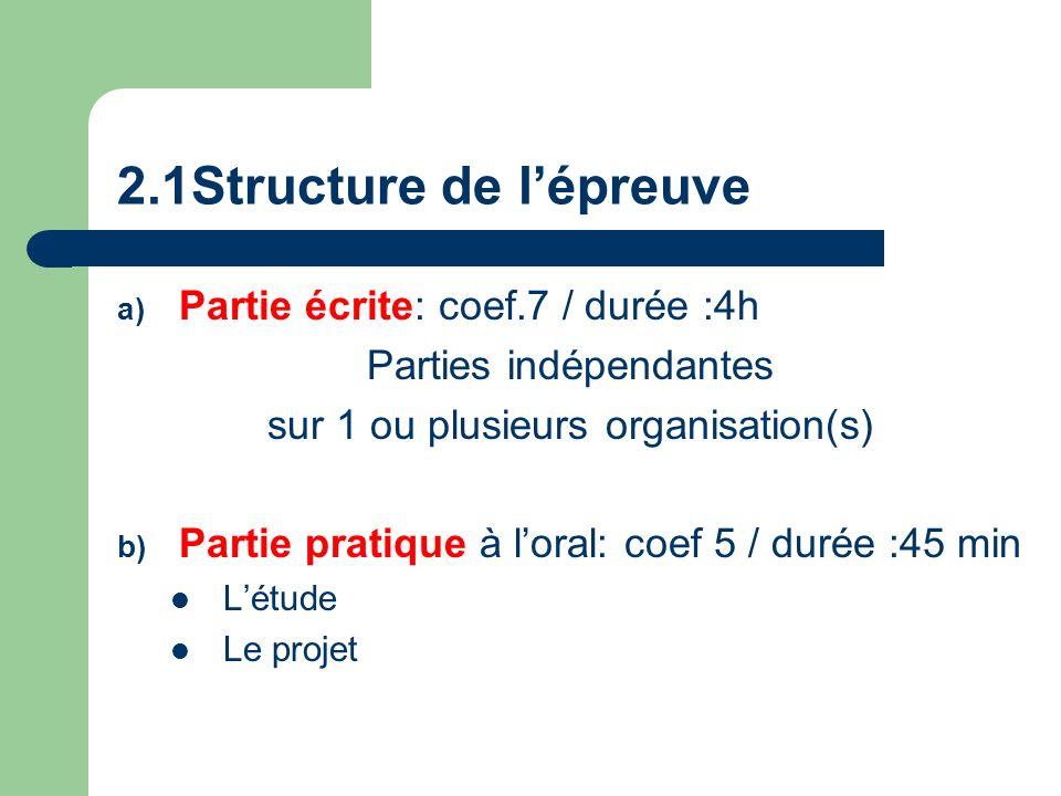 2.1Structure de lépreuve a) Partie écrite: coef.7 / durée :4h Parties indépendantes sur 1 ou plusieurs organisation(s) b) Partie pratique à loral: coef 5 / durée :45 min Létude Le projet