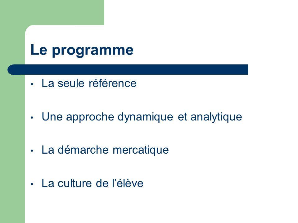 Le programme La seule référence Une approche dynamique et analytique La démarche mercatique La culture de lélève