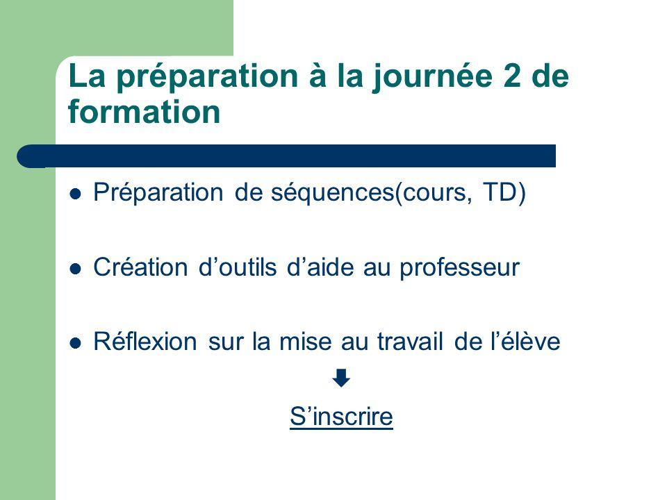 La préparation à la journée 2 de formation Préparation de séquences(cours, TD) Création doutils daide au professeur Réflexion sur la mise au travail de lélève Sinscrire