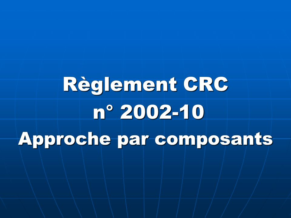 Règlement CRC n° 2002-10 n° 2002-10 Approche par composants