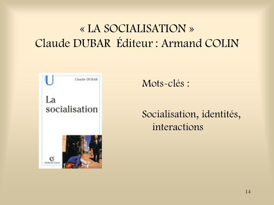 14 « LA SOCIALISATION » Claude DUBAR Éditeur : Armand COLIN Mots-clés : Socialisation, identités, interactions
