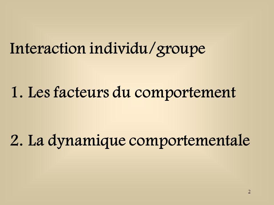 2 Interaction individu/groupe 1.Les facteurs du comportement 2.La dynamique comportementale