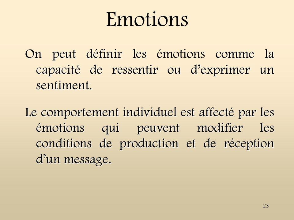 23 Emotions On peut définir les comme la capacité de ressentir ou dexprimer un sentiment. On peut définir les émotions comme la capacité de ressentir