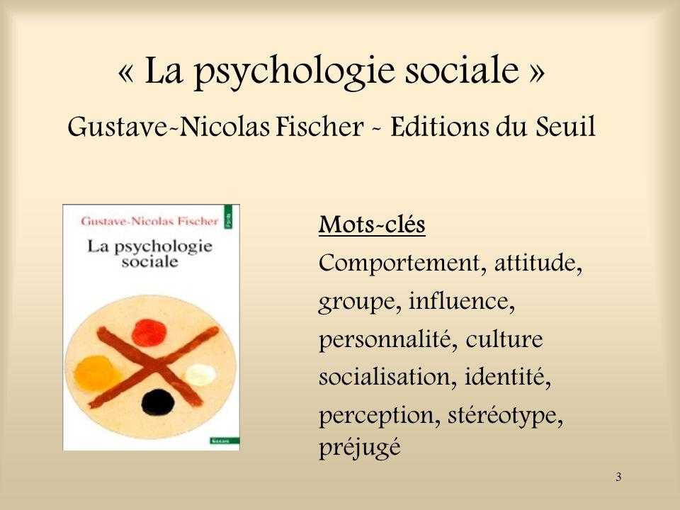 3 « La psychologie sociale » Gustave-Nicolas Fischer - Editions du Seuil Mots-clés Comportement, attitude, groupe, influence, personnalité, culture so