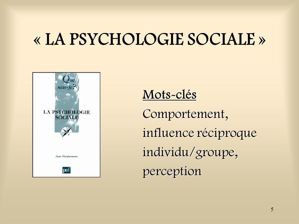 5 « LA PSYCHOLOGIE SOCIALE » Mots-clésComportement, influence réciproque individu/groupe,perception