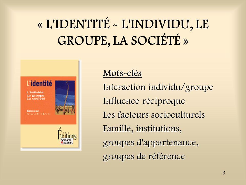 6 « L'IDENTITÉ - L'INDIVIDU, LE GROUPE, LA SOCIÉTÉ » Mots-clés Interaction individu/groupe Influence réciproque Les facteurs socioculturels Famille, i