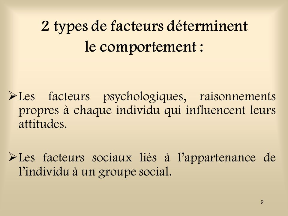 9 2 types de facteurs déterminent le comportement : Les facteurs psychologiques, raisonnements propres à chaque individu qui influencent leurs attitud