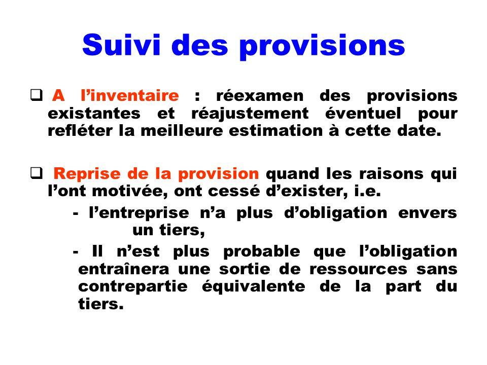 Suivi des provisions A linventaire : réexamen des provisions existantes et réajustement éventuel pour refléter la meilleure estimation à cette date. R