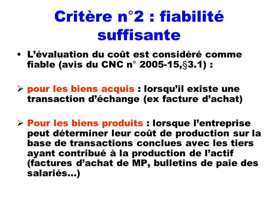 Critère n°2 : fiabilité suffisante Lévaluation du coût est considéré comme fiable (avis du CNC n° 2005-15,§3.1) : pour les biens acquis : lorsquil exi