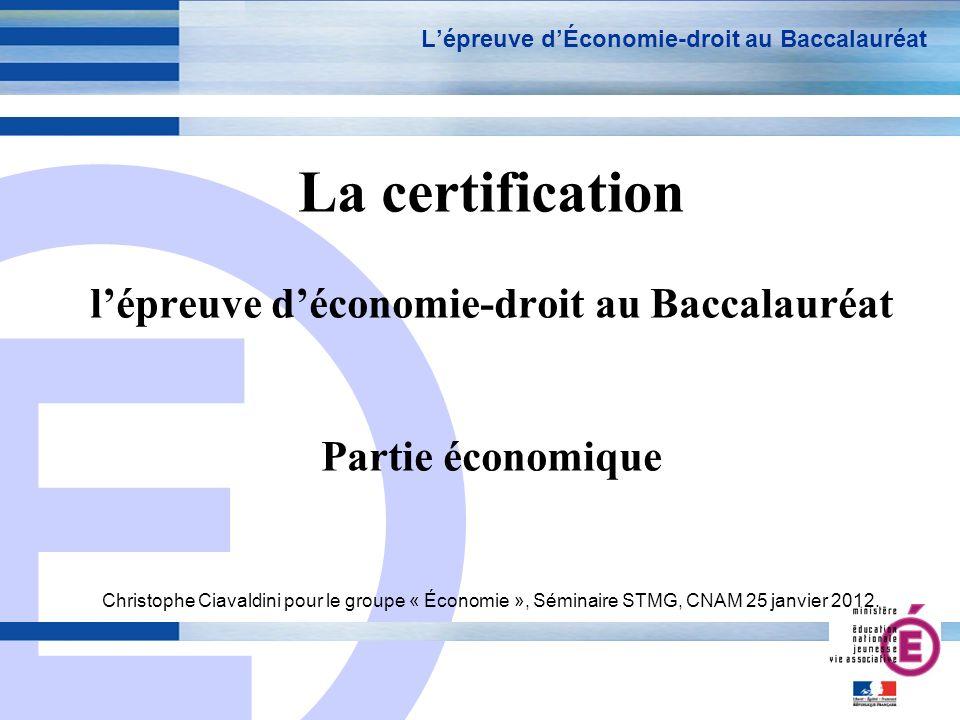 E 1 Lépreuve dÉconomie-droit au Baccalauréat La certification lépreuve déconomie-droit au Baccalauréat Partie économique Christophe Ciavaldini pour le