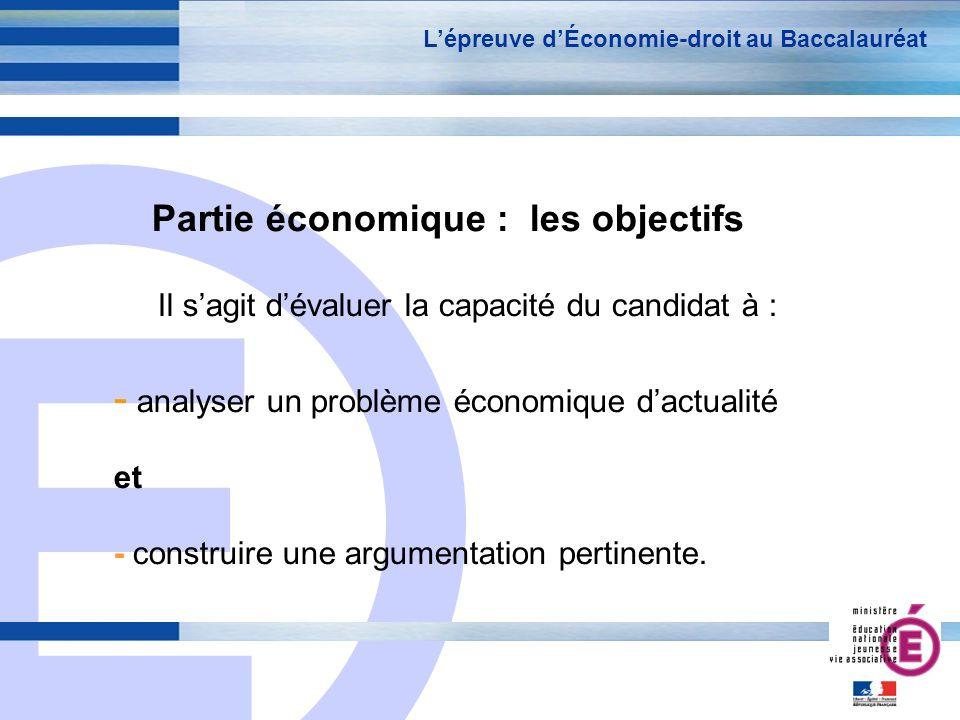 E 3 Partie économique : les objectifs Il sagit dévaluer la capacité du candidat à : - analyser un problème économique dactualité et - construire une a