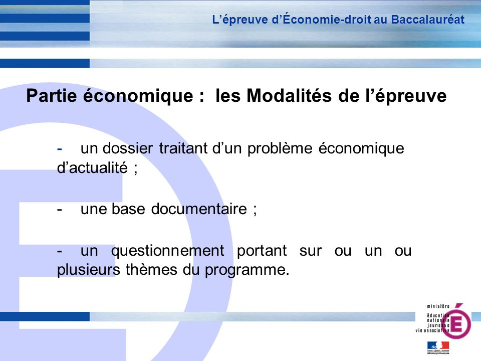 E 4 Partie économique : les Modalités de lépreuve -un dossier traitant dun problème économique dactualité ; -une base documentaire ; -un questionnemen