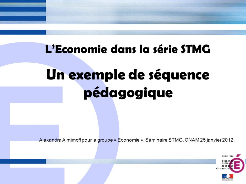 E 1 LEconomie dans la série STMG Un exemple de séquence pédagogique Alexandra Almimoff pour le groupe « Economie », Séminaire STMG, CNAM 25 janvier 2012.