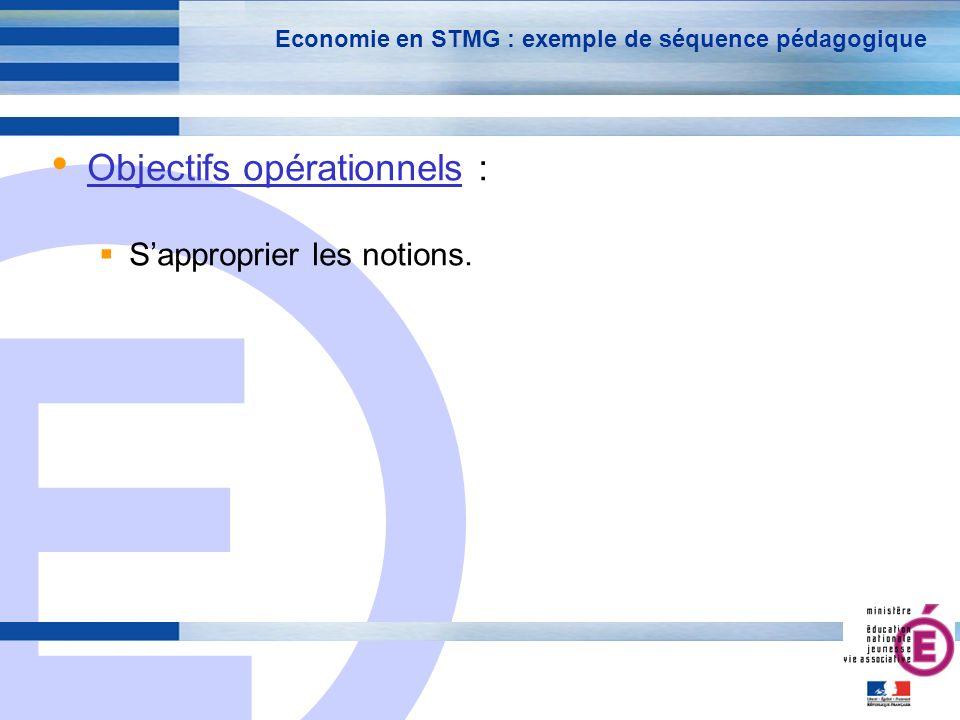 E 10 Economie en STMG : exemple de séquence pédagogique Objectifs opérationnels : Sapproprier les notions.