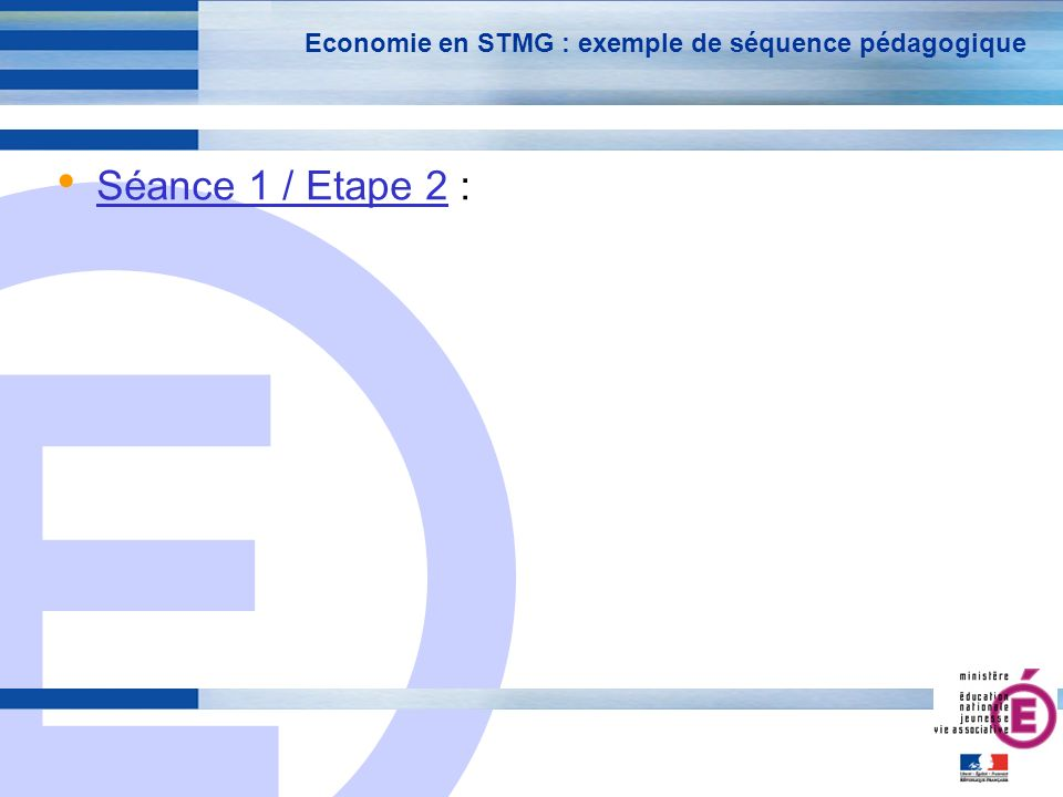 E 17 Economie en STMG : exemple de séquence pédagogique Séance 1 / Etape 2 :
