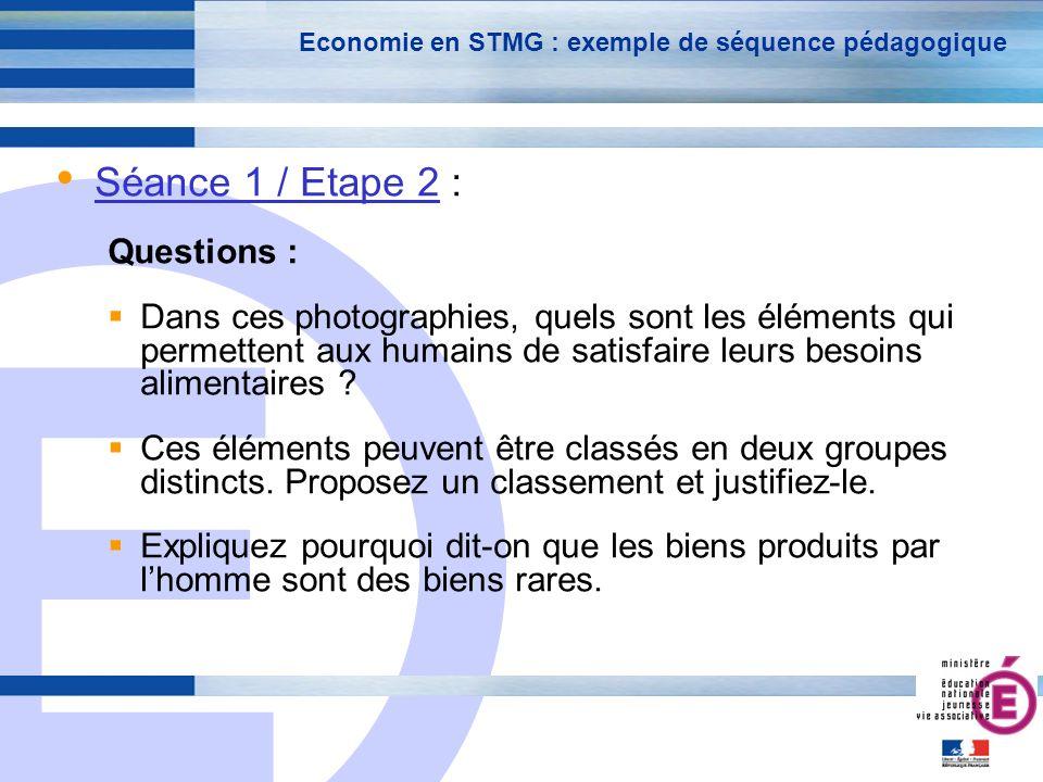 E 18 Economie en STMG : exemple de séquence pédagogique Séance 1 / Etape 2 : Questions : Dans ces photographies, quels sont les éléments qui permettent aux humains de satisfaire leurs besoins alimentaires .