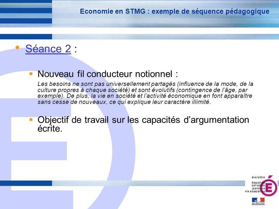 E 23 Economie en STMG : exemple de séquence pédagogique Séance 2 : Nouveau fil conducteur notionnel : Les besoins ne sont pas universellement partagés (influence de la mode, de la culture propres à chaque société) et sont évolutifs (contingence de lâge, par exemple).