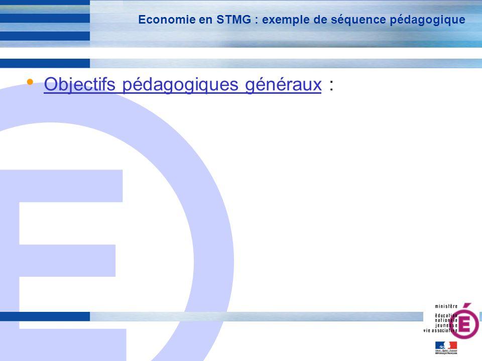 E 4 Economie en STMG : exemple de séquence pédagogique Objectifs pédagogiques généraux :