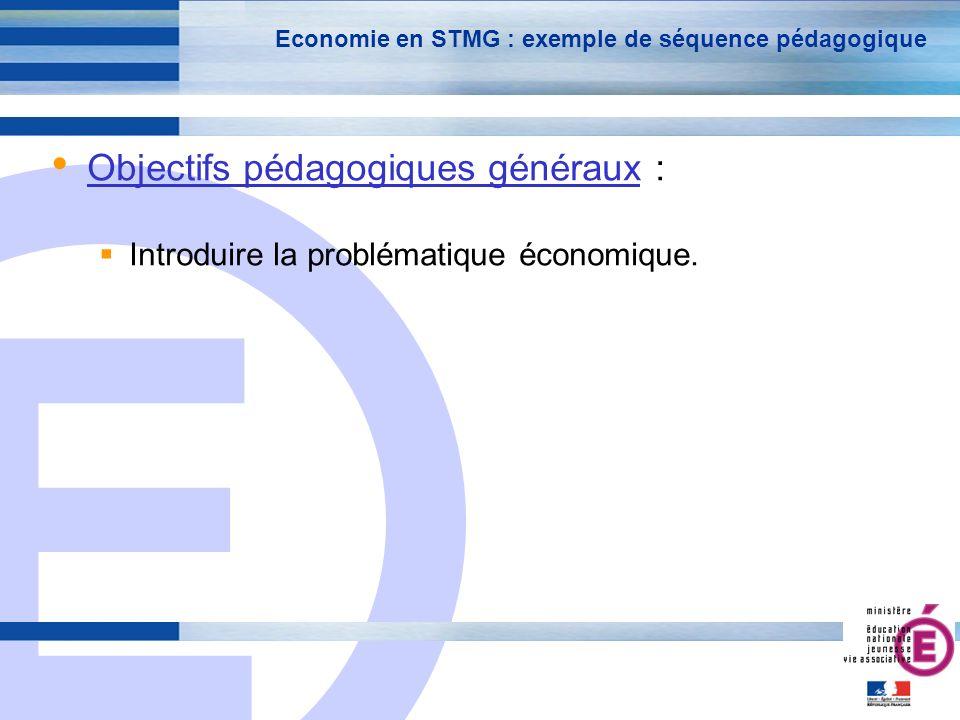 E 6 Economie en STMG : exemple de séquence pédagogique Objectifs pédagogiques généraux : Introduire la problématique économique.