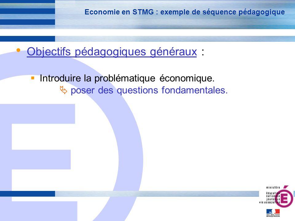 E 7 Economie en STMG : exemple de séquence pédagogique Objectifs pédagogiques généraux : Introduire la problématique économique.