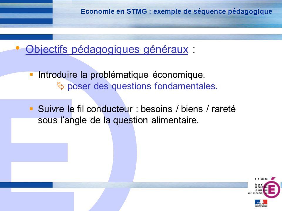 E 8 Economie en STMG : exemple de séquence pédagogique Objectifs pédagogiques généraux : Introduire la problématique économique.