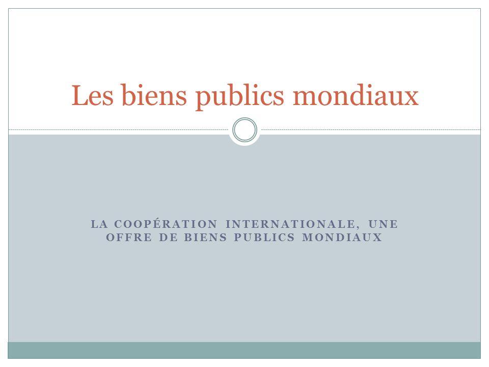 LA COOPÉRATION INTERNATIONALE, UNE OFFRE DE BIENS PUBLICS MONDIAUX Les biens publics mondiaux