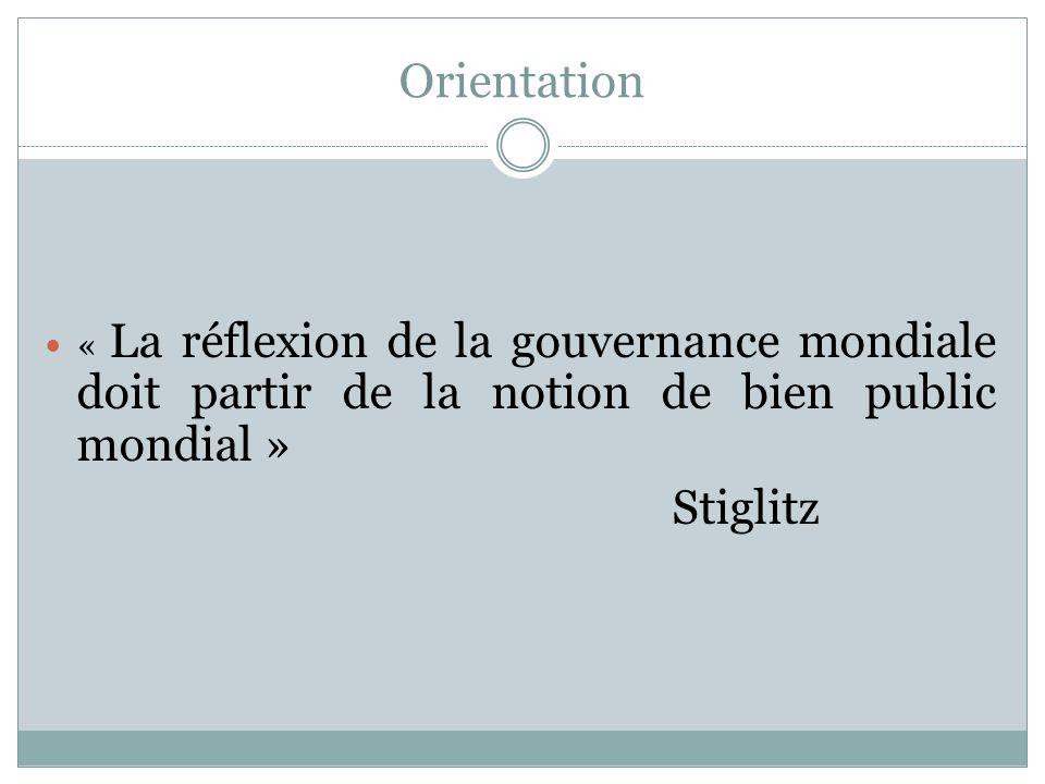 Orientation « La réflexion de la gouvernance mondiale doit partir de la notion de bien public mondial » Stiglitz