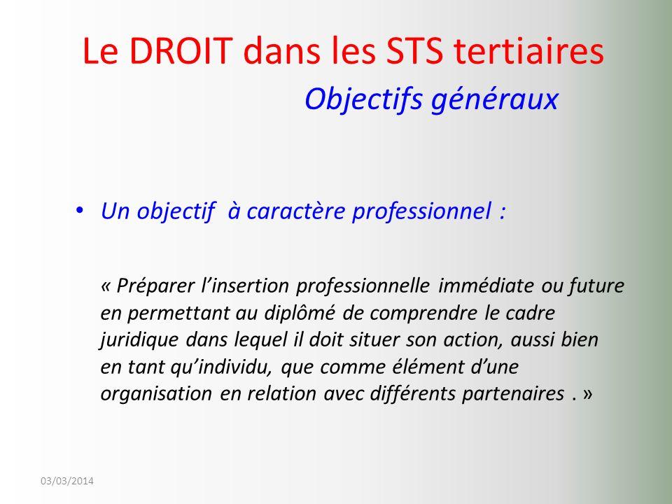 03/03/2014 Le DROIT dans les STS tertiaires Objectifs généraux Un objectif à caractère professionnel : « Préparer linsertion professionnelle immédiate