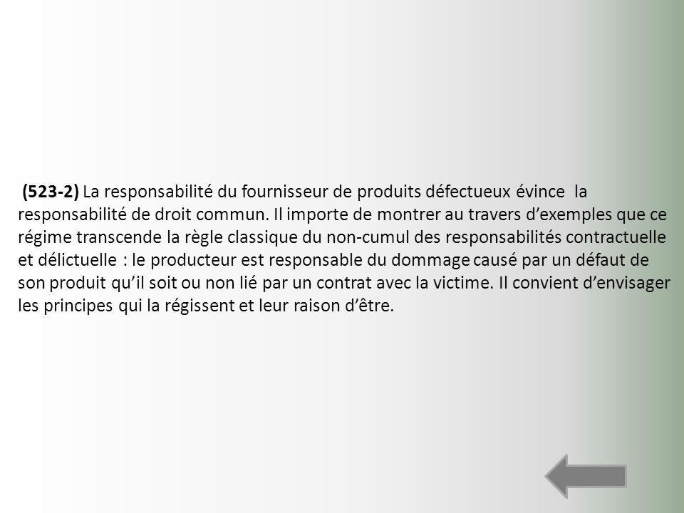 (523-2) La responsabilité du fournisseur de produits défectueux évince la responsabilité de droit commun. Il importe de montrer au travers dexemples q