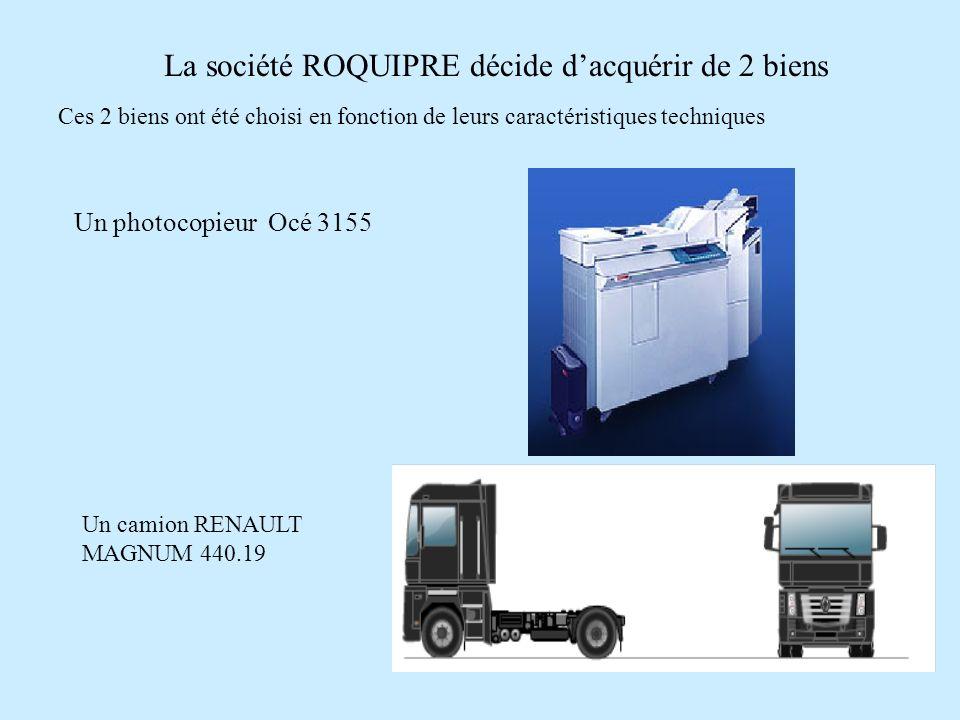 La société ROQUIPRE décide dacquérir de 2 biens Ces 2 biens ont été choisi en fonction de leurs caractéristiques techniques Un photocopieur Océ 3155 Un camion RENAULT MAGNUM 440.19