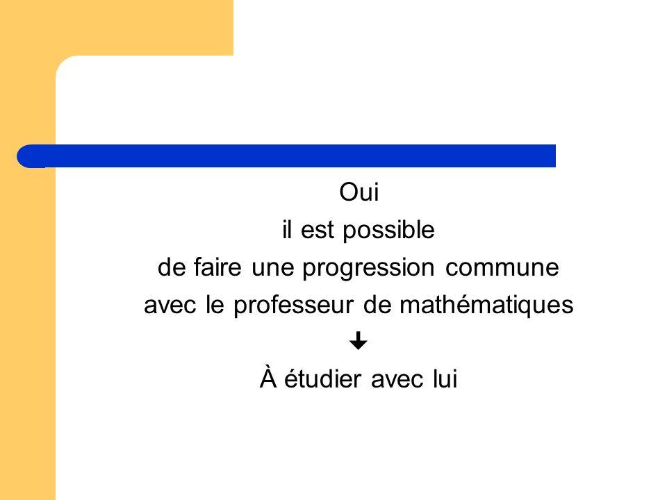 Oui il est possible de faire une progression commune avec le professeur de mathématiques À étudier avec lui