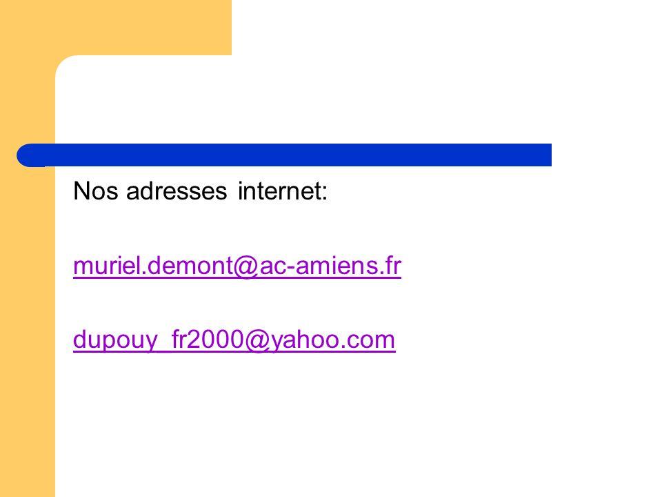 Nos adresses internet: muriel.demont@ac-amiens.fruriel.demont@ac-amiens.fr dupouy_fr2000@yahoo.comupouy_fr2000@yahoo.com