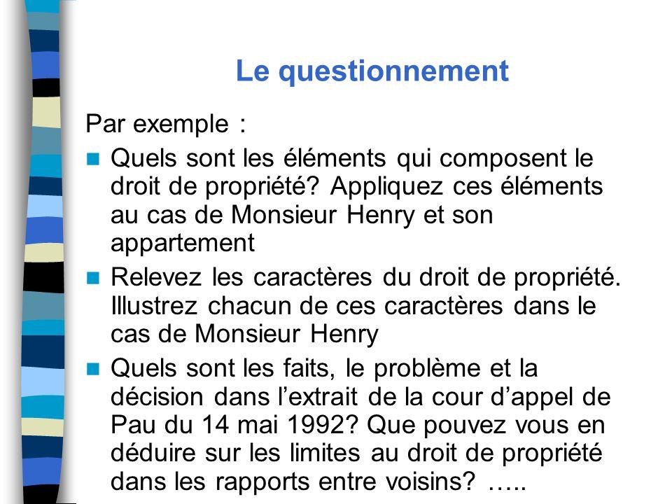 Le questionnement Par exemple : Quels sont les éléments qui composent le droit de propriété? Appliquez ces éléments au cas de Monsieur Henry et son ap