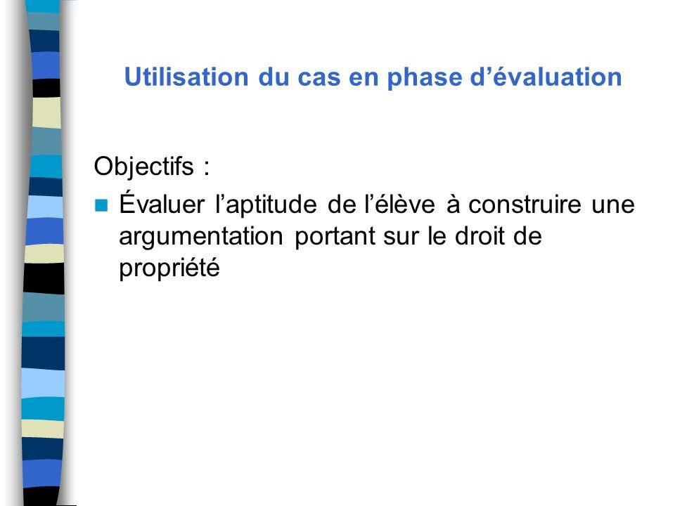 Utilisation du cas en phase dévaluation Objectifs : Évaluer laptitude de lélève à construire une argumentation portant sur le droit de propriété