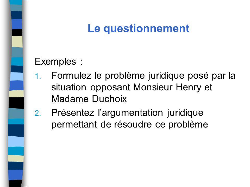 Le questionnement Exemples : 1. Formulez le problème juridique posé par la situation opposant Monsieur Henry et Madame Duchoix 2. Présentez largumenta