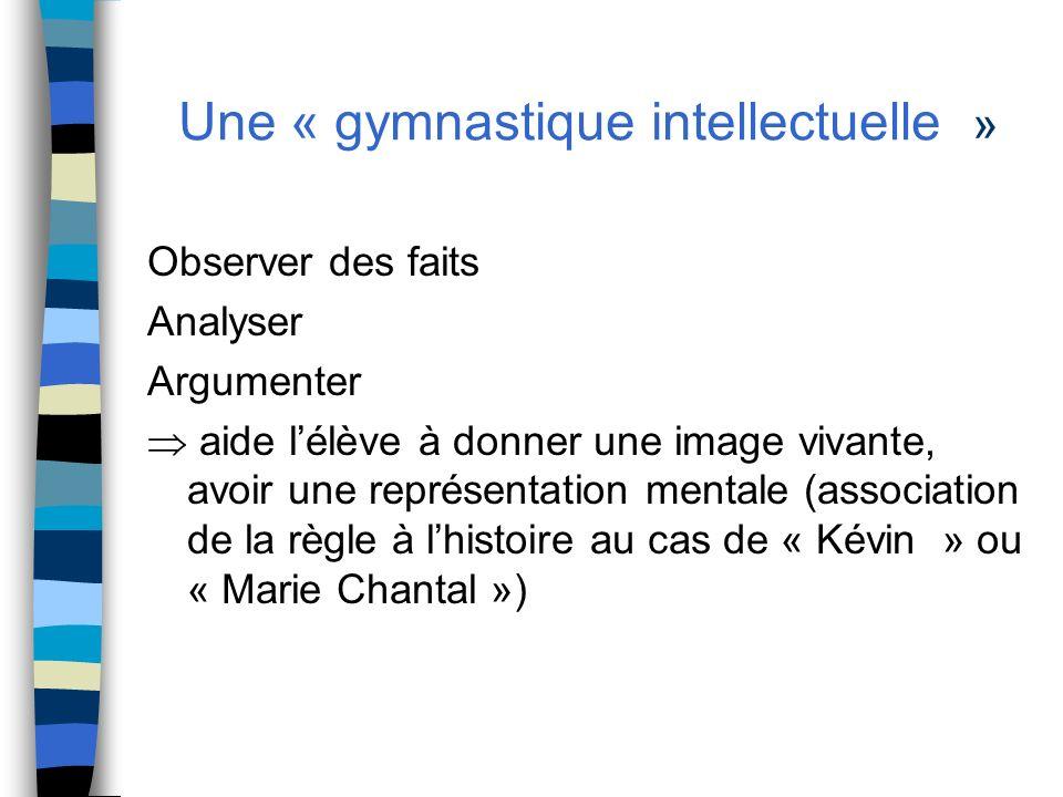 Une « gymnastique intellectuelle » Observer des faits Analyser Argumenter aide lélève à donner une image vivante, avoir une représentation mentale (as