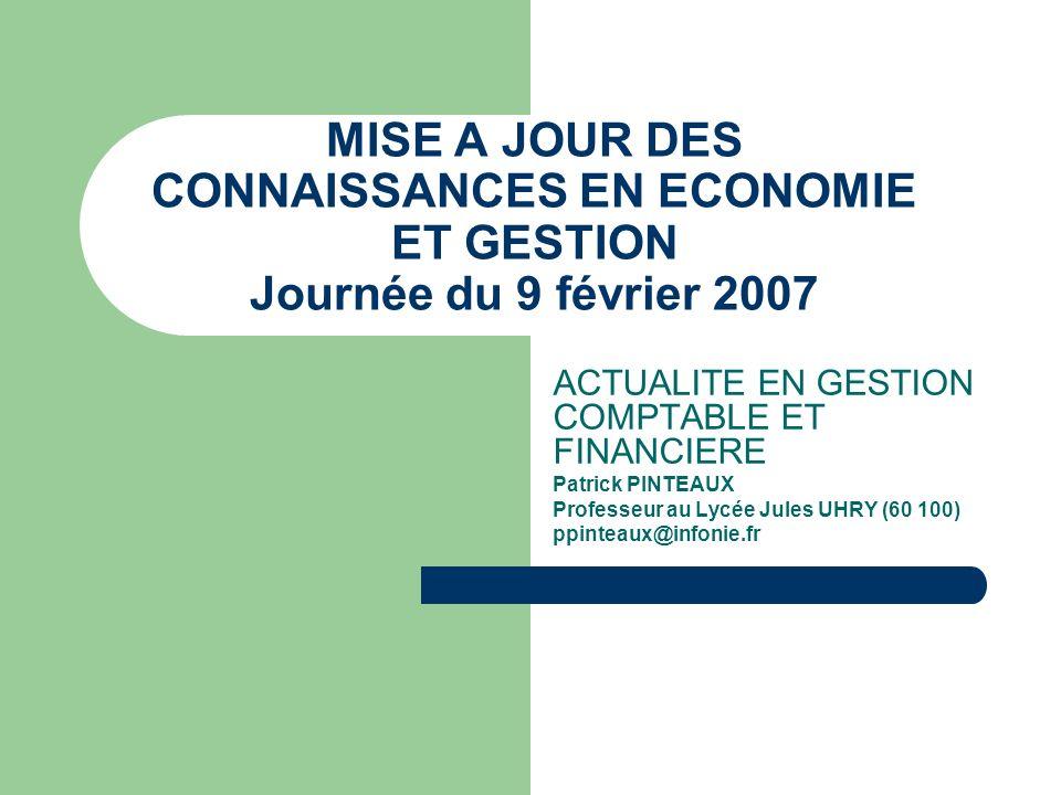 MISE A JOUR DES CONNAISSANCES EN ECONOMIE ET GESTION Journée du 9 février 2007 ACTUALITE EN GESTION COMPTABLE ET FINANCIERE Patrick PINTEAUX Professeu