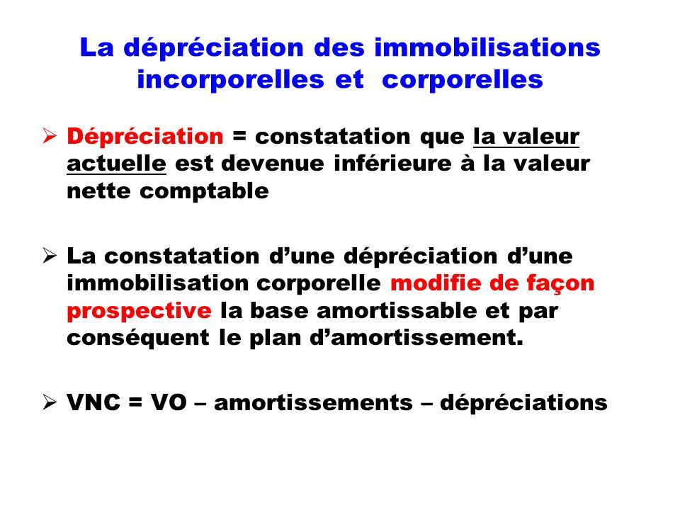 La dépréciation des immobilisations incorporelles et corporelles Dépréciation = constatation que la valeur actuelle est devenue inférieure à la valeur