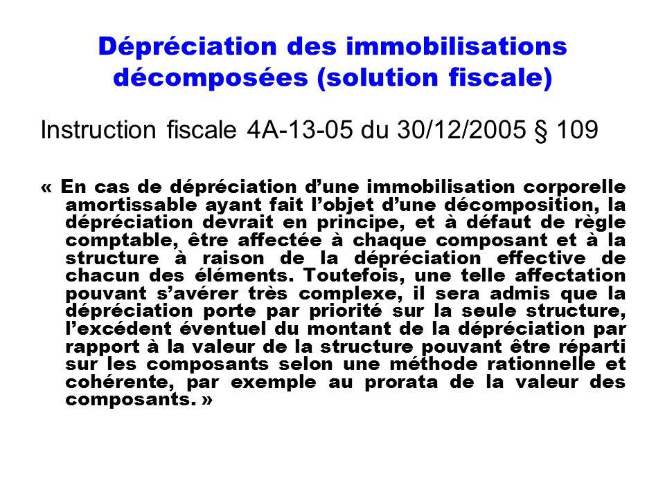Dépréciation des immobilisations décomposées (solution fiscale) Instruction fiscale 4A-13-05 du 30/12/2005 § 109 « En cas de dépréciation dune immobil