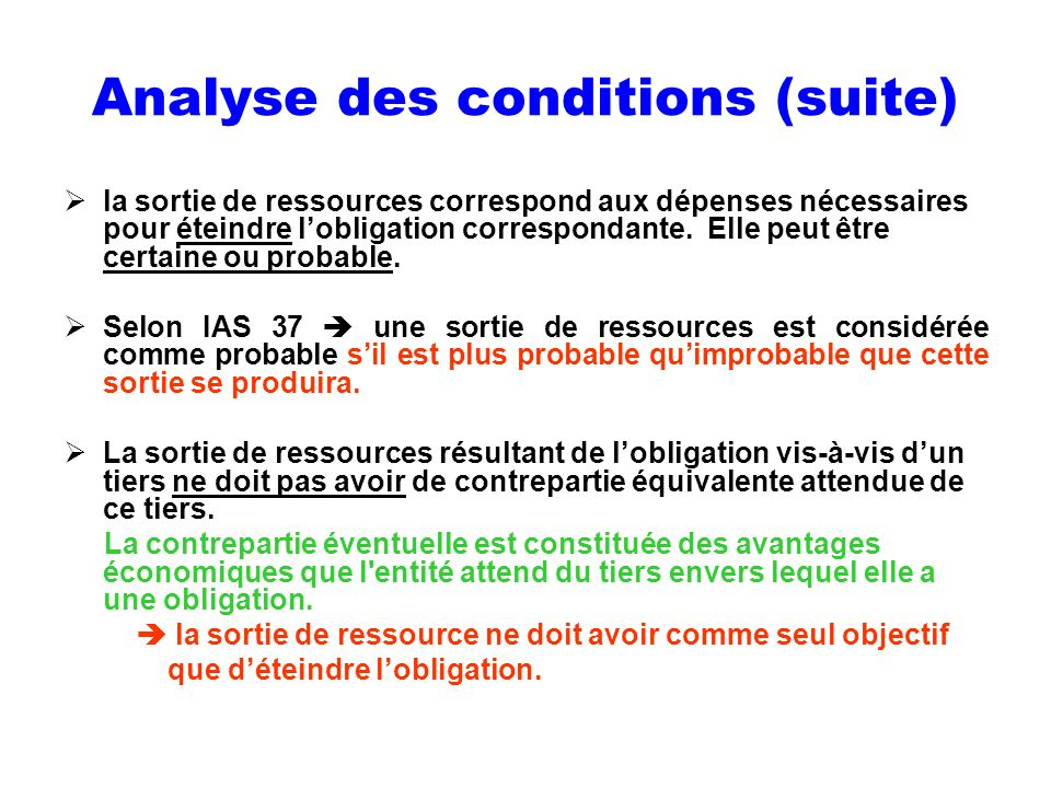 Analyse des conditions (suite) la sortie de ressources correspond aux dépenses nécessaires pour éteindre lobligation correspondante. Elle peut être ce