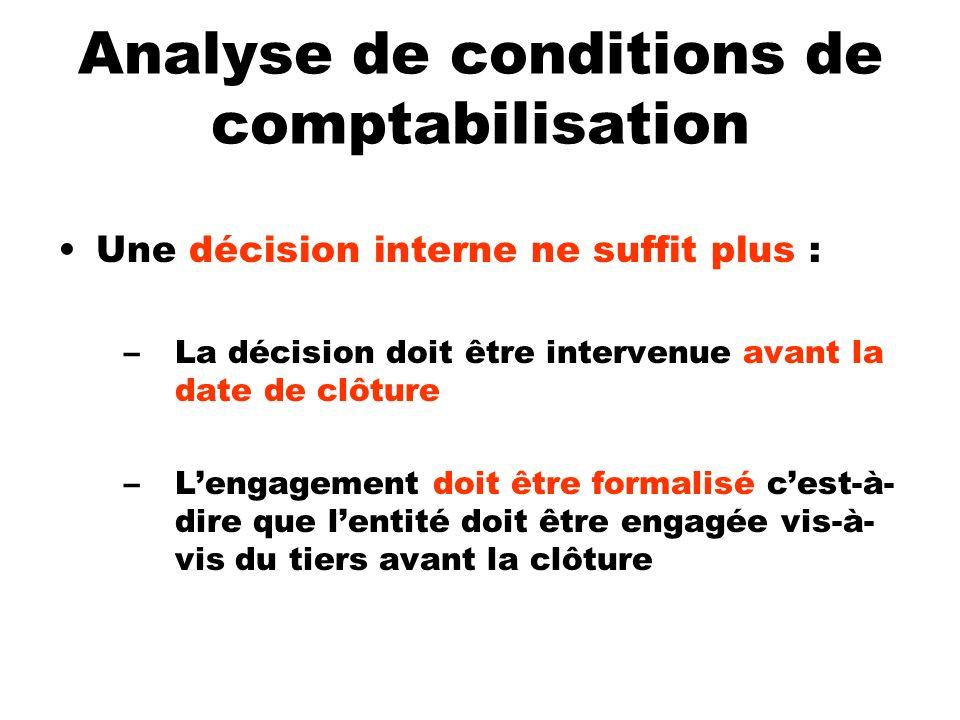 Analyse de conditions de comptabilisation Une décision interne ne suffit plus : –La décision doit être intervenue avant la date de clôture –Lengagemen