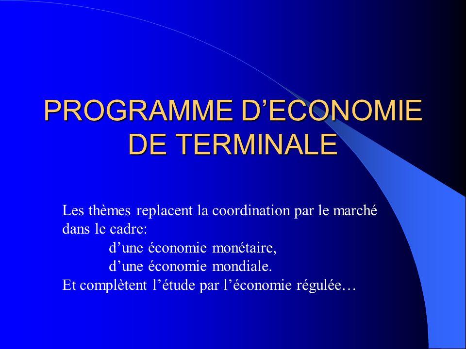 PROGRAMME DECONOMIE DE TERMINALE Les thèmes replacent la coordination par le marché dans le cadre: dune économie monétaire, dune économie mondiale. Et
