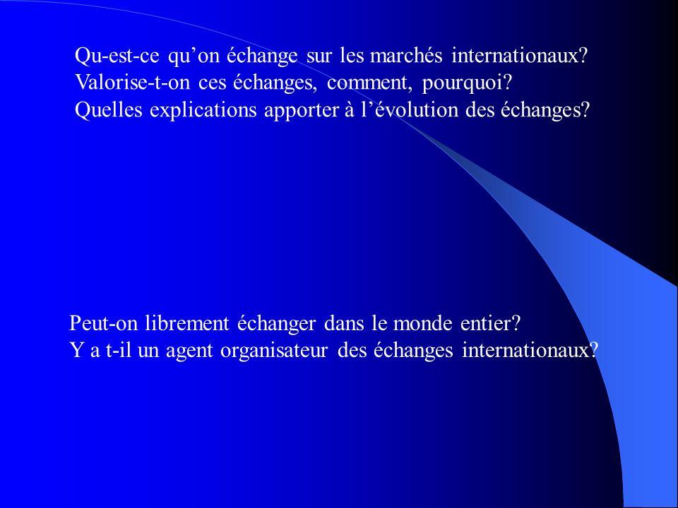 Qu-est-ce quon échange sur les marchés internationaux? Valorise-t-on ces échanges, comment, pourquoi? Quelles explications apporter à lévolution des é
