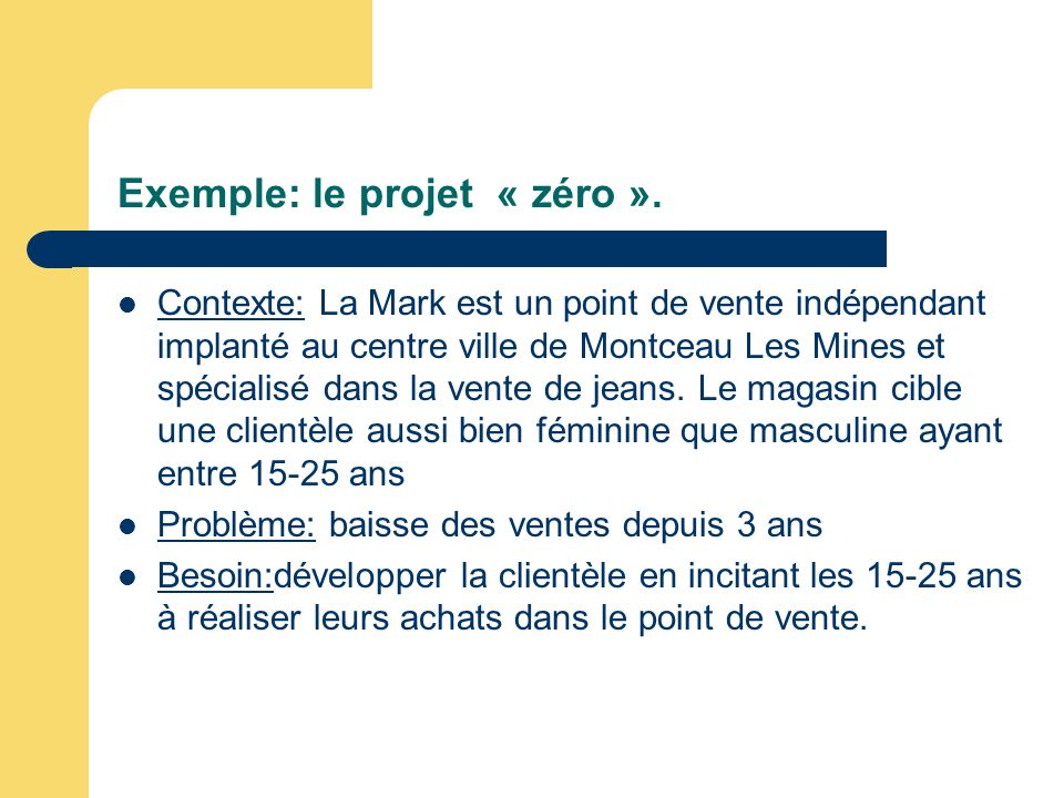 Exemple: le projet « zéro ». Contexte: La Mark est un point de vente indépendant implanté au centre ville de Montceau Les Mines et spécialisé dans la